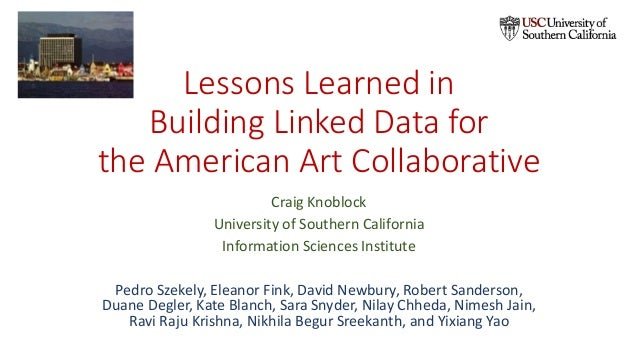 Lessons Learned in Building Linked Data for the American Art Collaborative Craig Knoblock University of Southern Californi...