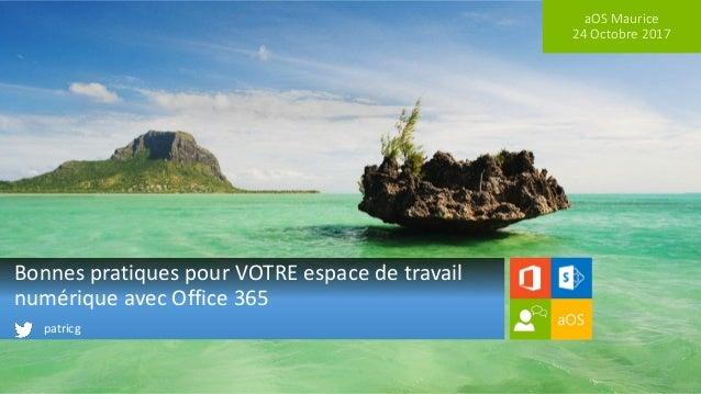 aOS Maurice 24 Octobre 2017 Bonnes pratiques pour VOTRE espace de travail numérique avec Office 365 patricg