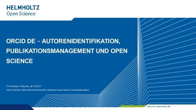 http://os.helmholtz.de ORCID DE – AUTORENIDENTIFIKATION, PUBLIKATIONSMANAGEMENT UND OPEN SCIENCE FH Potsdam | Potsdam, 24....