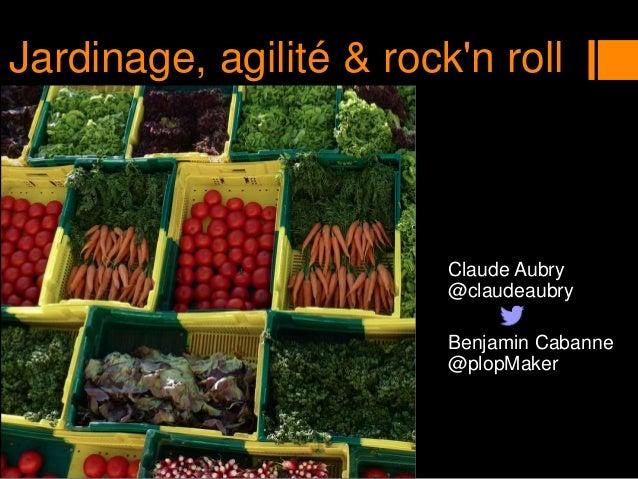 Claude Aubry @claudeaubry Benjamin Cabanne @plopMaker Jardinage, agilité & rock'n roll