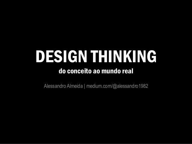 DESIGN THINKING do conceito ao mundo real Alessandro Almeida | medium.com/@alessandro1982