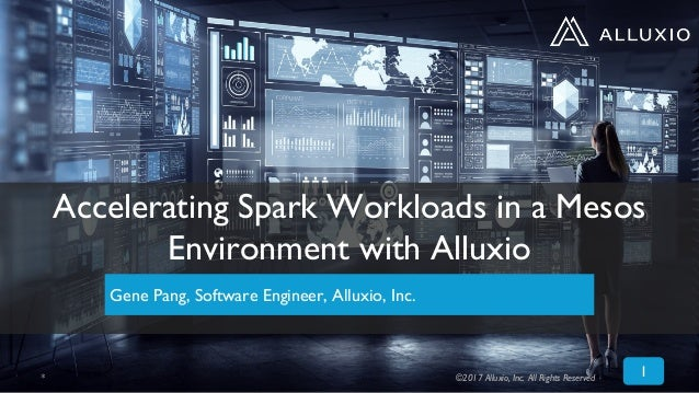 1 Accelerating Spark Workloads in a Mesos Environment with Alluxio Gene Pang, Software Engineer, Alluxio, Inc. * ©2017 All...