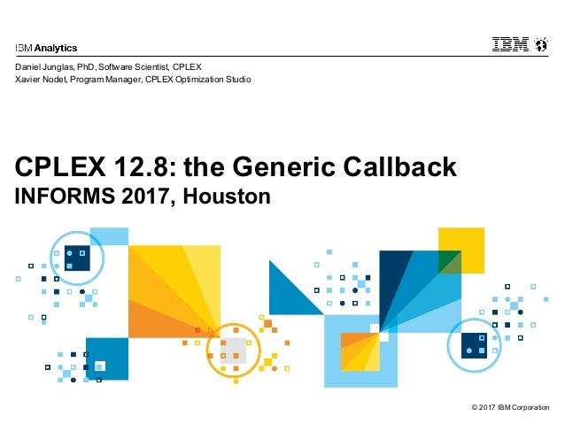© 2017 IBM Corporation CPLEX 12.8: the Generic Callback INFORMS 2017, Houston Daniel Junglas, PhD, Software Scientist, CPL...