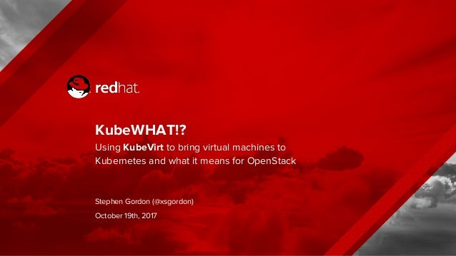 KubeWHAT!? Using KubeVirt to bring virtual machines to Kubernetes and what it means for OpenStack Stephen Gordon (@xsgordo...