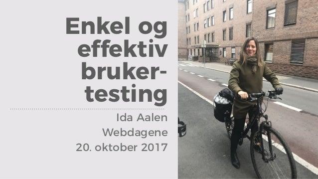 Enkel og effektiv bruker- testing Ida Aalen Webdagene 20. oktober 2017