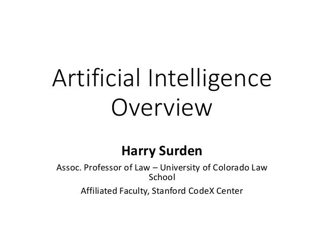 Artificial Intelligence Overview Harry Surden Assoc. Professor of Law – University of Colorado Law School Affiliated Facul...