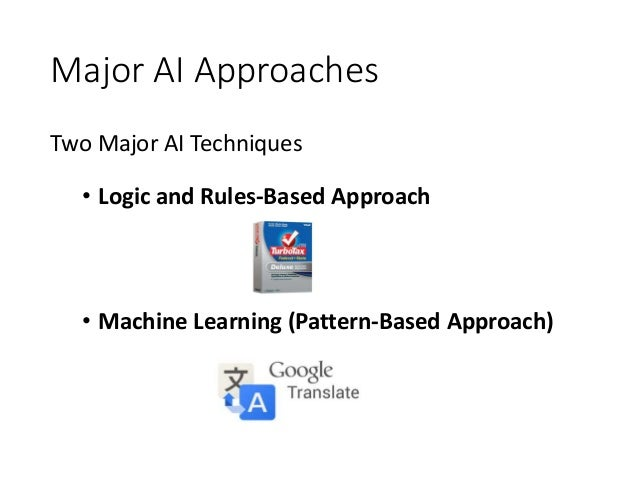 Major AI Approaches Two Major AI Techniques • Logic and Rules-Based Approach • Machine Learning (Pattern-Based Approach)