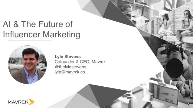 AI & The Future of Influencer Marketing Lyle Stevens Cofounder & CEO, Mavrck @thelylestevens lyle@mavrck.co