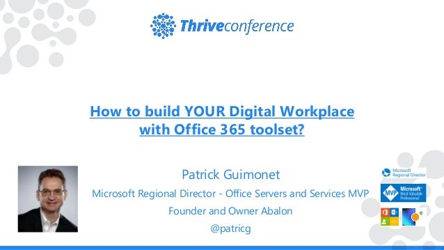How to build YOUR Digital Workplace with Office 365 toolset? Patrick Guimonet Microsoft Regional Director - Office Servers...