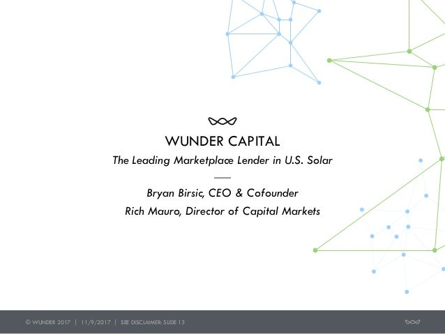 WUNDER CAPITAL Bryan Birsic, CEO & Cofounder Rich Mauro, Director of Capital Markets The Leading Marketplace Lender in U.S...
