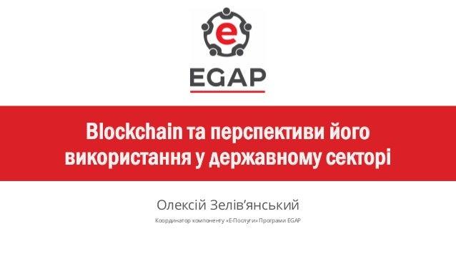 Blockchain та перспективи його використання у державному секторі Олексій Зелів'янський Координатор компоненту «Е-Послуги» ...