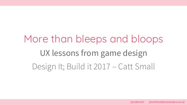@cattsmall – @cattsmall@mastodon.social More than bleeps and bloops UX lessons from game design Design It; Build it 2017 –...