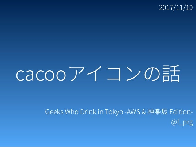 2017/11/10 Geeks Who Drink in Tokyo -AWS & 神楽坂 Edition- @f_prg cacooアイコンの話