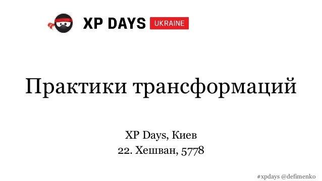 Практики трансформаций XP Days, Киев 22. Хешван, 5778 #xpdays @defimenko