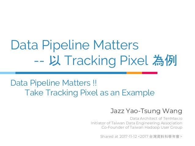 Data Pipeline Matters -- 以 Tracking Pixel 為例 Data Pipeline Matters !! Take Tracking Pixel as an Example Jazz Yao-Tsung Wan...