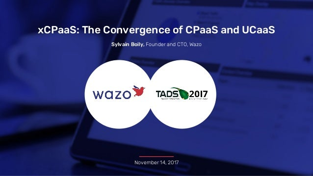 xCPaaS: The Convergence of CPaaS and UCaaS November 14, 2017 Sylvain Boily, Founder and CTO, Wazo