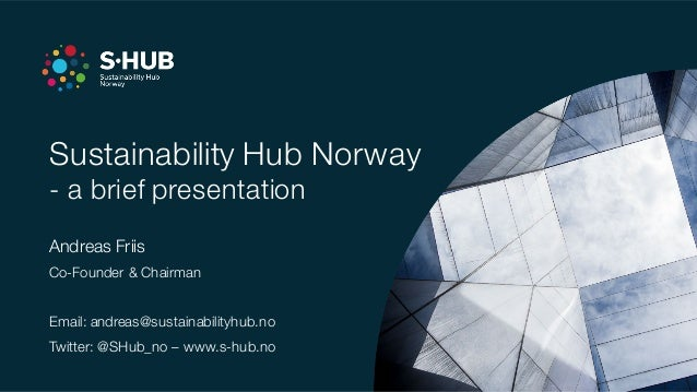 Sustainability Hub Norway - a brief presentation Andreas Friis Co-Founder & Chairman Email: andreas@sustainabilityhub.no T...