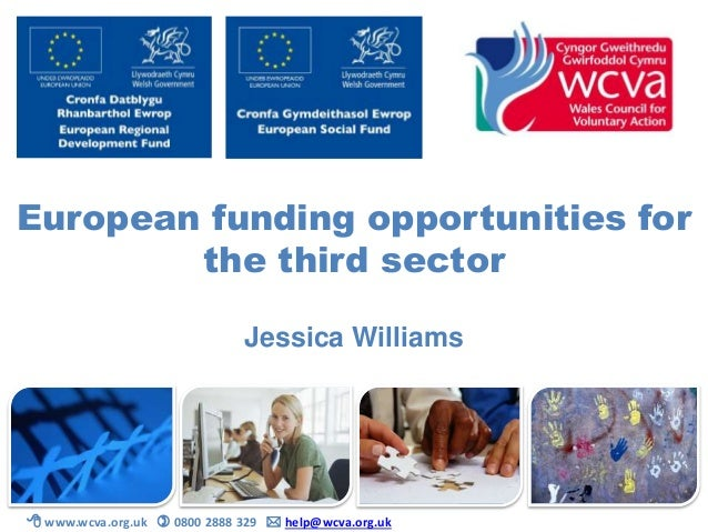 European funding opportunities for the third sector Jessica Williams  www.wcva.org.uk  0800 2888 329  help@wcva.org.uk