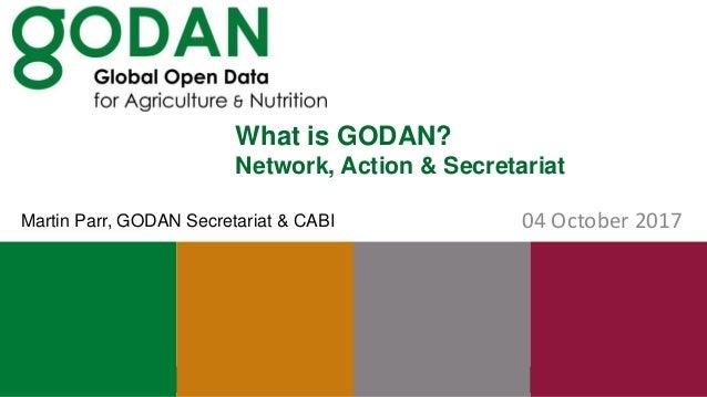 What is GODAN? Network, Action & Secretariat 04 October 2017Martin Parr, GODAN Secretariat & CABI