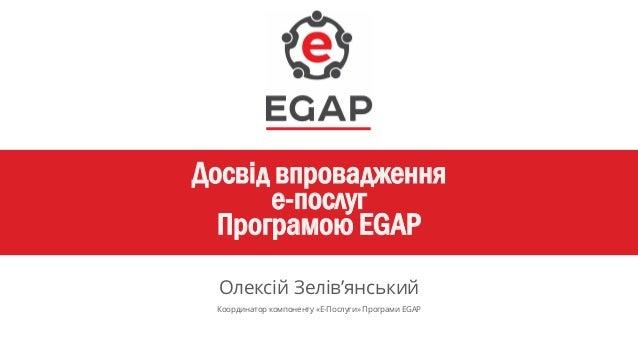 Досвід впровадження е-послуг Програмою EGAP Олексій Зелів'янський Координатор компоненту «Е-Послуги» Програми EGAP