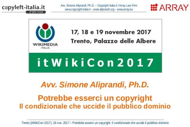 Avv. Simone Aliprandi, Ph.D. Potrebbe esserci un copyright Il condizionale che uccide il pubblico dominio Avv. Simone Alip...