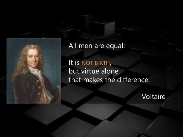 All men are equal: It is NOT BIRTH, but virtue alone, that makes the difference. -- Voltaire