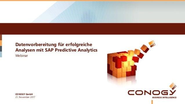 Datenvorbereitung für erfolgreiche Analysen mit SAP Predictive Analytics 21. November 2017 Webinar CONOGY GmbH