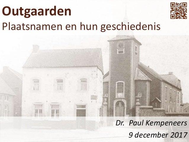 Outgaarden Plaatsnamen en hun geschiedenis Dr. Paul Kempeneers 9 december 2017