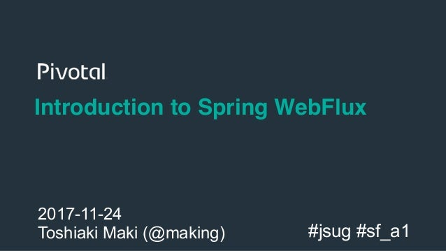 1 Introduction to Spring WebFlux 2017-11-24 Toshiaki Maki (@making) #jsug #sf_a1