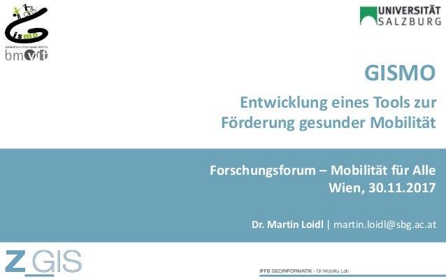 GISMO Entwicklung eines Tools zur Förderung gesunder Mobilität Dr. Martin Loidl   martin.loidl@sbg.ac.at Forschungsforum –...