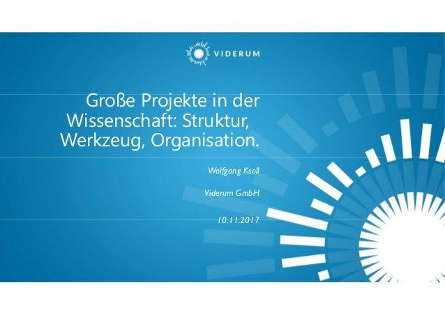 Große Projekte in der Wissenschaft: Struktur, Werkzeug, Organisation. Wolfgang Ksoll Viderum GmbH 10.11.2017