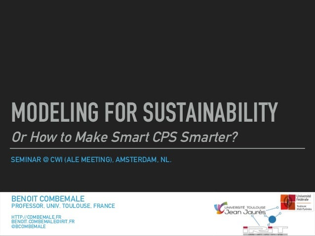 SEMINAR @ CWI (ALE MEETING), AMSTERDAM, NL. MODELING FOR SUSTAINABILITY Or How to Make Smart CPS Smarter? BENOIT COMBEMALE...