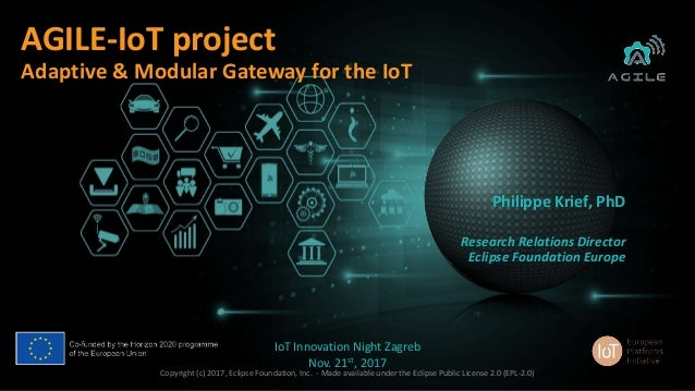 1 AGILE-IoT project Adaptive & Modular Gateway for the IoT Philippe Krief, PhD Research Relations Director Eclipse Foundat...