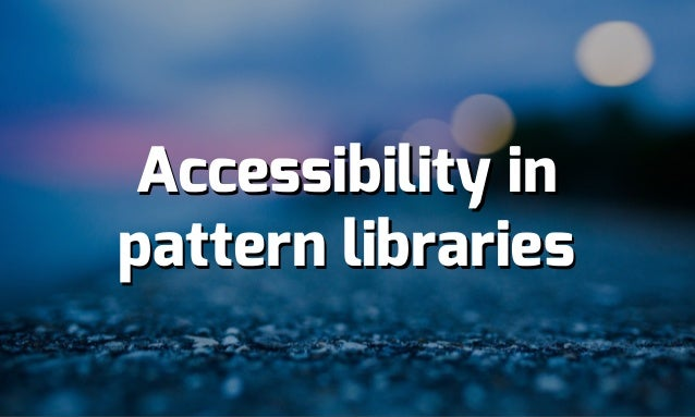 Accessibility in pattern libraries Accessibility in pattern libraries