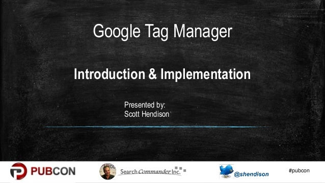 #pubcon Introduction & Implementation Presented by: Scott Hendison Google Tag Manager
