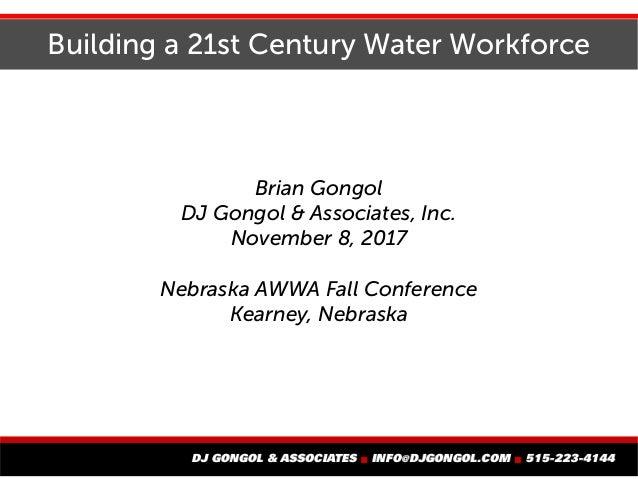 Building a 21st Century Water Workforce Brian Gongol DJ Gongol & Associates, Inc. November 8, 2017 Nebraska AWWA Fall Conf...