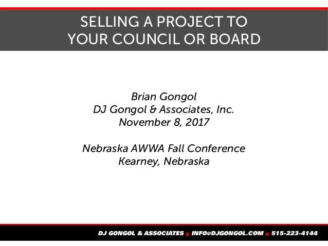 SELLING A PROJECT TO YOUR COUNCIL OR BOARD Brian Gongol DJ Gongol & Associates, Inc. November 8, 2017 Nebraska AWWA Fall C...