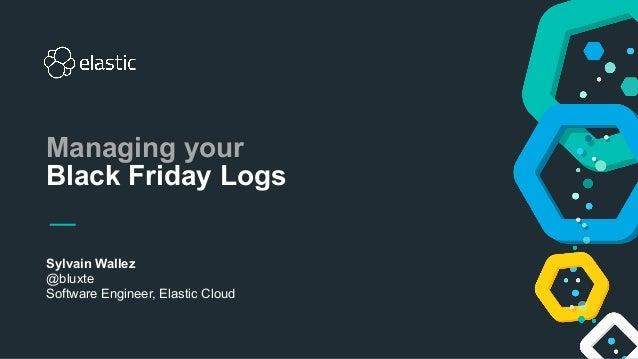 Sylvain Wallez @bluxte Software Engineer, Elastic Cloud Managing your Black Friday Logs