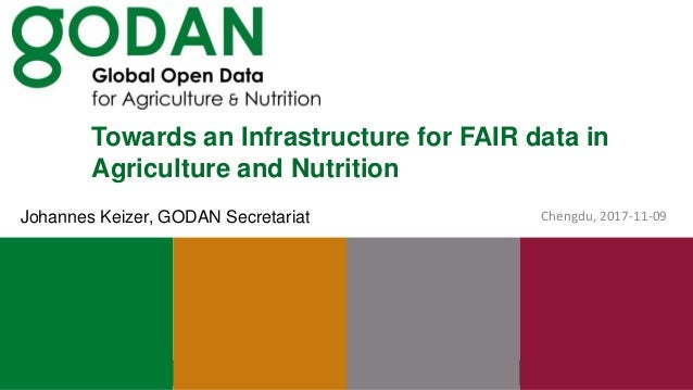 Towards an Infrastructure for FAIR data in Agriculture and Nutrition Chengdu, 2017-11-09Johannes Keizer, GODAN Secretariat