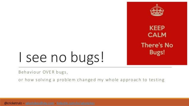 I see no bugs! Behaviour OVER bugs, or how solving a problem changed my whole approach to testing @cricketrulz – adystokes...