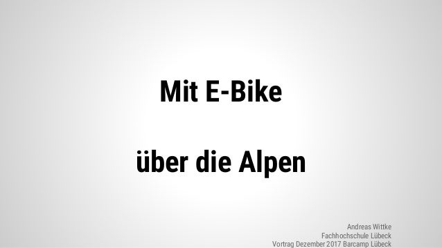 Mit E-Bike �ber die Alpen Andreas Wittke Fachhochschule L�beck Vortrag Dezember 2017 Barcamp L�beck
