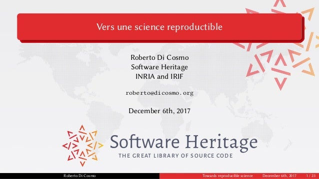 Vers une science reproductible Roberto Di Cosmo Software Heritage INRIA and IRIF roberto@dicosmo.org December 6th, 2017 TH...