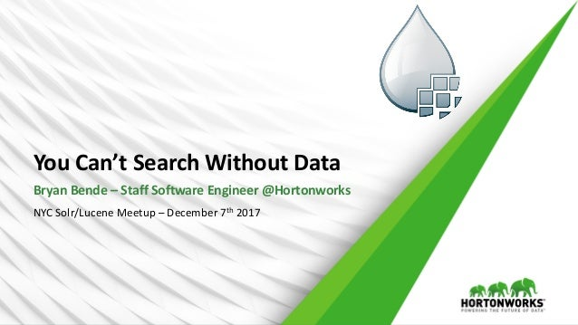 YouCan'tSearchWithoutData BryanBende– StaffSoftwareEngineer@Hortonworks NYCSolr/LuceneMeetup– December7th 2017