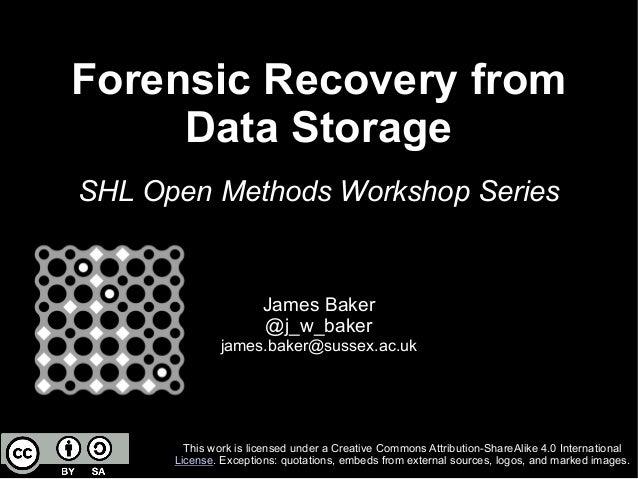 Forensic Recovery from Data Storage SHL Open Methods Workshop Series James Baker @j_w_baker james.baker@sussex.ac.uk This ...