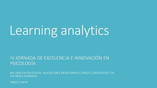 Learning analytics IV JORNADA DE EXCELENCIA E INNOVACIÓN EN PSICOLOGÍA BIG DATA EN PSICOLOGÍA: APLICACIONES EN ENTORNOS CL...