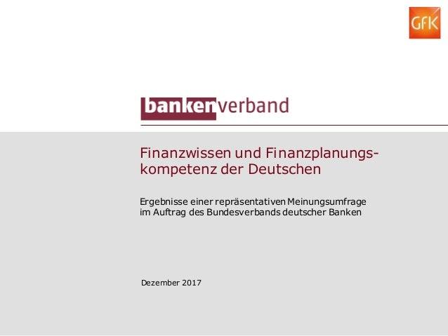 Finanzwissen und Finanzplanungs- kompetenz der Deutschen Dezember 2017 Ergebnisse einer repräsentativen Meinungsumfrage im...