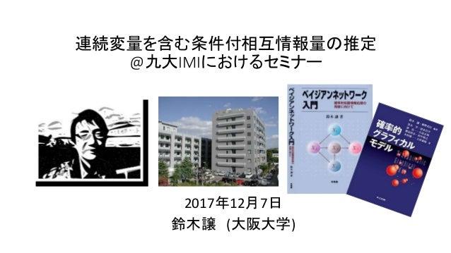連続変量を含む条件付相互情報量の推定 @九大IMIにおけるセミナー 2017年12月7日 鈴木譲 (大阪大学)
