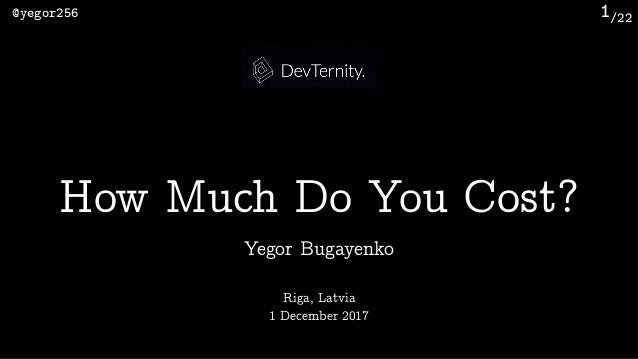 /22@yegor256 1 Yegor Bugayenko How Much Do You Cost? Riga, Latvia