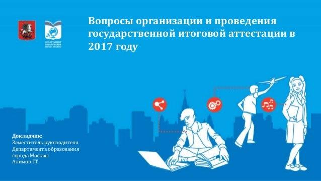 Докладчик: Заместитель руководителя Департамента образования города Москвы Алимов Г.Т. Вопросы организации и проведения го...