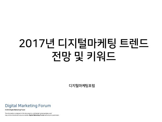 2017년 디지털마케팅 트렌드 전망 및 키워드 © 2016 Digital Marketing Forum The information contained in this document is confidential and pr...